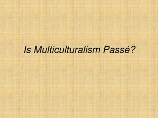Is Multiculturalism  Passé ?