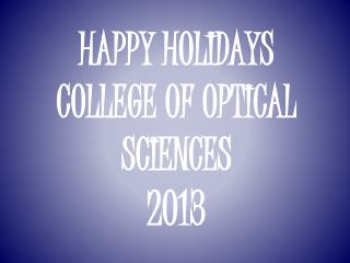 HAPPY HOLIDAYS COLLEGE OF OPTICAL SCIENCES 2013