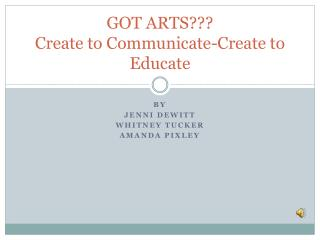 GOT ARTS??? Create to Communicate-Create to Educate