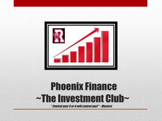 "Phoenix Finance   ~The Investment Club~   "" Control your $ or it will control you!"" ~ Masters"