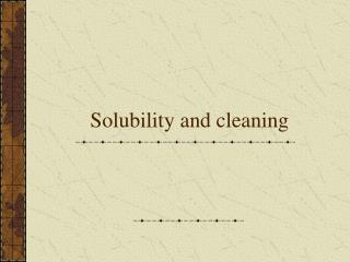 Solubility and cleaning