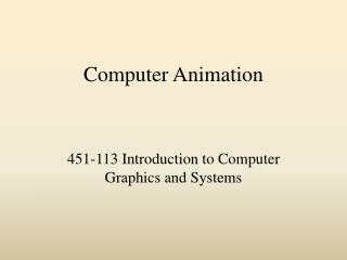 Computer Animation 451-113 Introduction to Computer Graphics ...