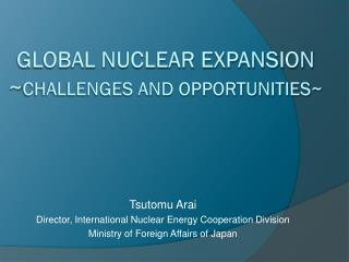 Global Nuclear Expansion ~ Challenges and Opportunities~