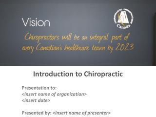 Introduction to Chiropractic Presentation to: <insert name of organization> <insert date>