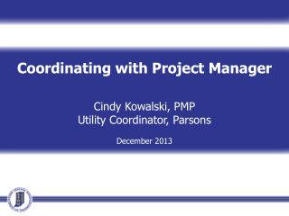 Coordinating with Project Manager Cindy Kowalski, PMP Utility Coordinator, Parsons December 2013