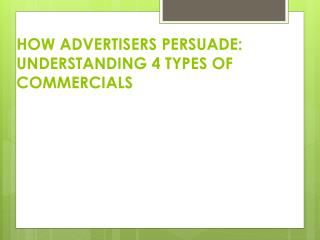 HOW ADVERTISERS PERSUADE:   UNDERSTANDING 4 TYPES OF COMMERCIALS
