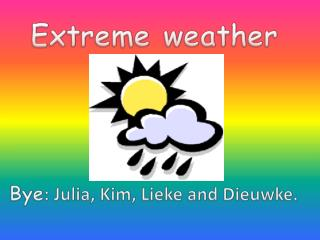 Extreme weather Bye : Julia, Kim, Lieke and Dieuwke.