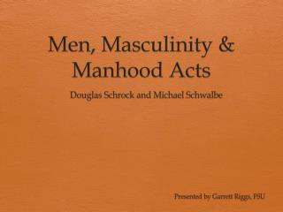 Men, Masculinity & Manhood Acts
