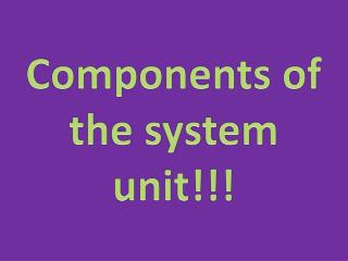 Components  of  the system unit !!!