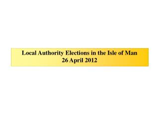 Local Authority Elections in the Isle of Man 26 April 2012