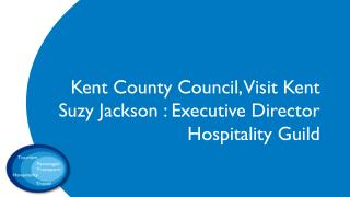Kent County Council, Visit Kent Suzy Jackson :  Executive Director  Hospitality Guild