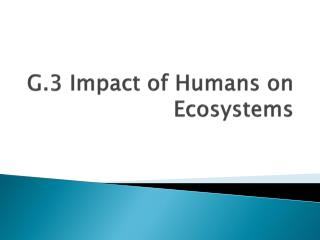 G.3 Impact of Humans on Ecosystems