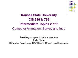Kansas State University CIS 636 & 736 Intermediate Topics 2 of 2  Computer Animation: Survey and Intro Reading : chapter