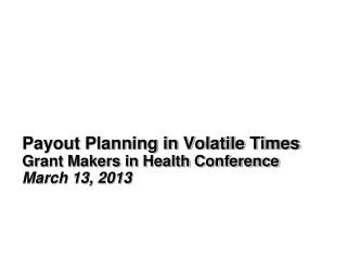 Payout Planning in Volatile Times Grant Makers in Health Conference March 13, 2013