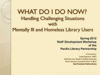 WHAT DO I DO NOW? Handling Challenging Situations  with  Mentally Ill and Homeless Library Users