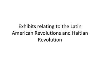 Exhibits relating to the Latin American Revolutions and Haitian Revolution