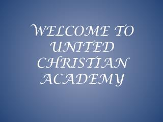 WELCOME TO  UNITED CHRISTIAN ACADEMY