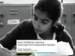 Early Childhood Learning – Learnings from Assessment Studies Sridhar Rajagopalan