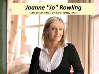 "Joanne ""Jo"" Rowling  is the author of the Harry Potter fantasy series."
