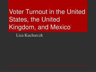 Voter Turnout in the United States, the United Kingdom, and Mexico