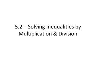 5.2 – Solving Inequalities by Multiplication & Division