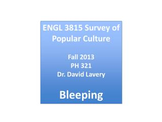 ENGL  3815 Survey of Popular Culture Fall  2013 PH  321 Dr . David  Lavery Bleeping