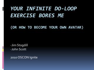 Your Infinite Do-Loop Exercise Bores Me (or how to become your own  AvataR )