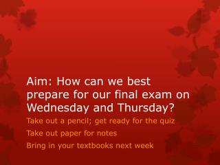 Aim: How can we best prepare for our final exam on Wednesday and Thursday?