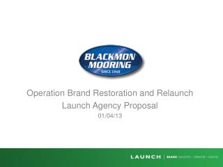 Operation  Brand Restoration and  Relaunch Launch Agency Proposal 01/04/13