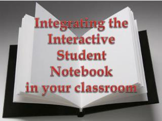 Integrating the  Interactive Student Notebook in your classroom