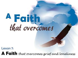 Lesson 7: A Faith that overcomes grief and loneliness
