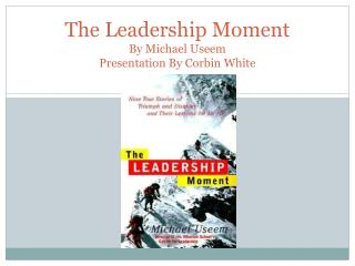 The Leadership Moment By Michael  Useem Presentation By Corbin White