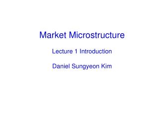 Market Microstructure Lecture 1 Introduction Daniel Sungyeon Kim