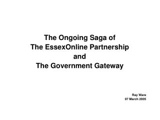 The Ongoing Saga of The  EssexOnline  Partnership and The Government Gateway Ray Ware