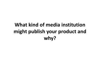 What kind of media institution might publish your product and why?