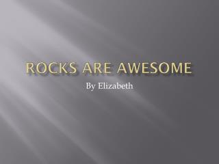 Rocks are awesome