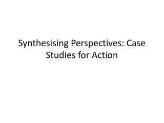 Synthesising  Perspectives: Case Studies for Action
