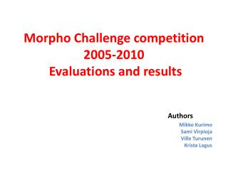 Morpho  Challenge competition  2005-2010 Evaluations and results Authors Mikko Kurimo