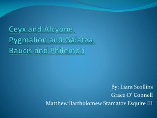 Ceyx and Alcyone,  Pygmalion and Galatea,  Baucis and Philemon
