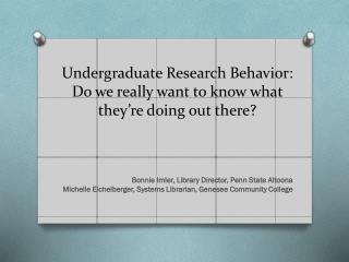 Undergraduate Research Behavior: Do we really want to know what they're doing out there?