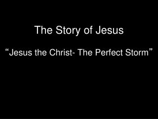 "The  Story of Jesus "" Jesus the Christ- The  Perfect Storm """