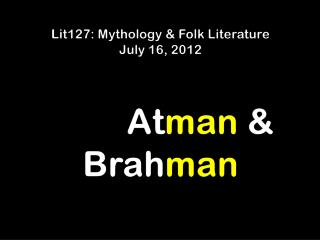 Lit127: Mythology & Folk Literature July  16 ,  2012          At man  & Brah man