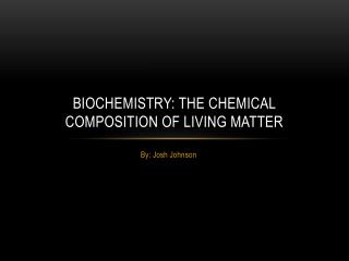 BIOCHEMISTRY: THE CHEMICAL COMPOSITION OF LIVING MATTER