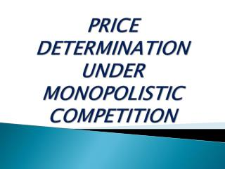 PRICE DETERMINATION UNDER MONOPOLISTIC COMPETITION