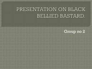 PRESENTATION ON BLACK           BELLIED BASTARD.
