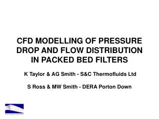 CFD MODELLING OF PRESSURE DROP AND FLOW DISTRIBUTION IN PACKED BED FILTERS K Taylor & AG Smith - S&C Thermoflui