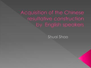 Acquisition of the Chinese  resultative  construction  by  English speakers