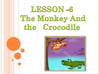 LESSON -6  The Monkey And  the   Crocodile