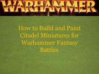 How to Build and Paint Citadel Miniatures for Warhammer Fantasy Battles .