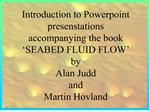 Introduction to Powerpoint presenstations accompanying the book  SEABED FLUID FLOW  by  Alan Judd  and  Martin Hovland